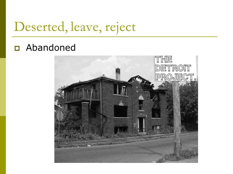 Deserted, leave, reject  Abandoned