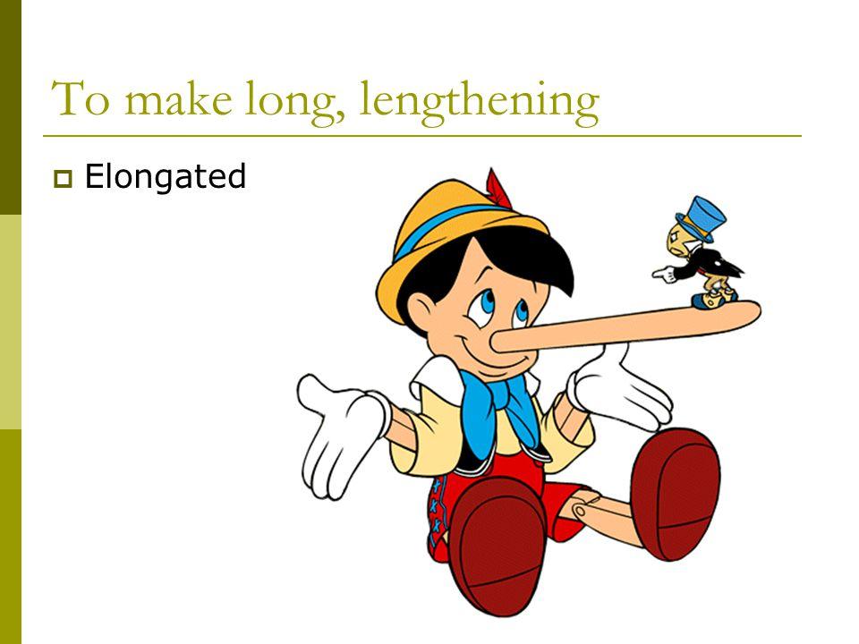 To make long, lengthening  Elongated
