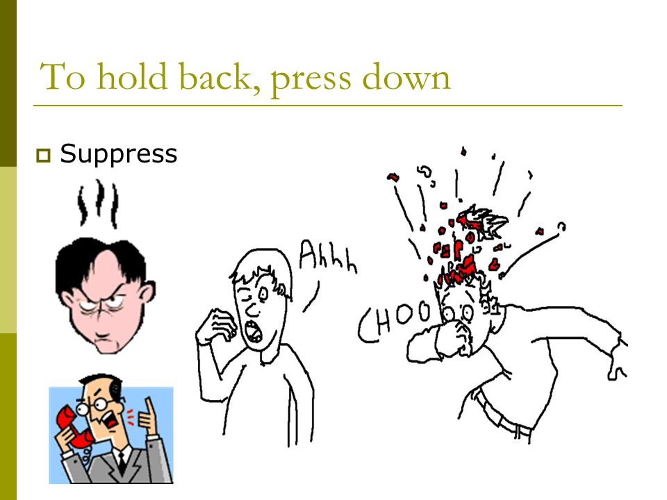 To hold back, press down  Suppress