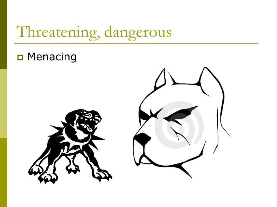 Threatening, dangerous  Menacing