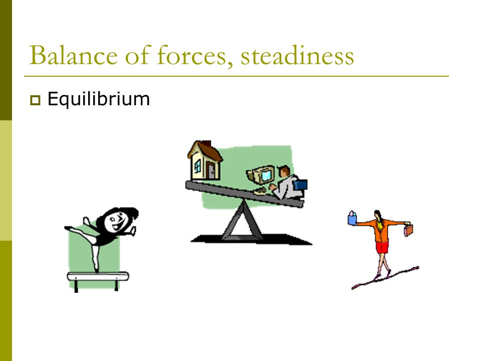 Balance of forces, steadiness  Equilibrium