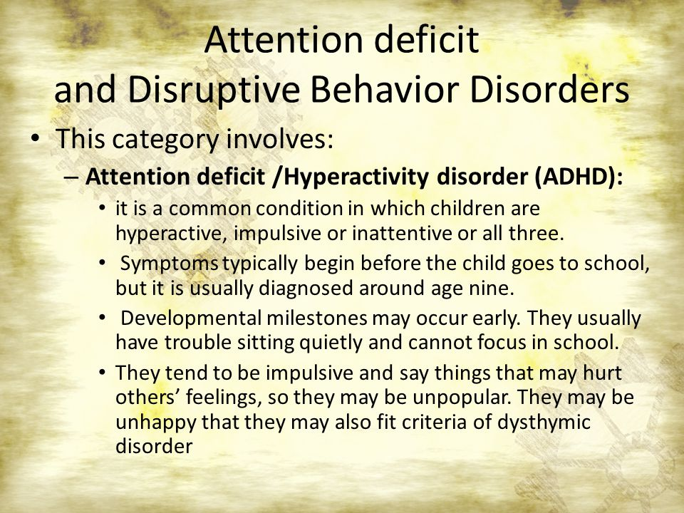 Attention deficit and Disruptive Behavior Disorders This category involves: – Attention deficit /Hyperactivity disorder (ADHD): it is a common condition in which children are hyperactive, impulsive or inattentive or all three.