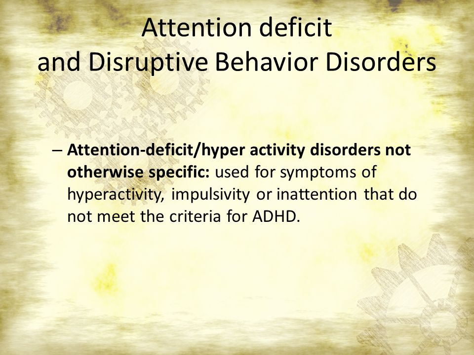 Attention deficit and Disruptive Behavior Disorders – Attention-deficit/hyper activity disorders not otherwise specific: used for symptoms of hyperact