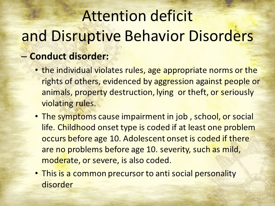 Attention deficit and Disruptive Behavior Disorders – Conduct disorder: the individual violates rules, age appropriate norms or the rights of others,