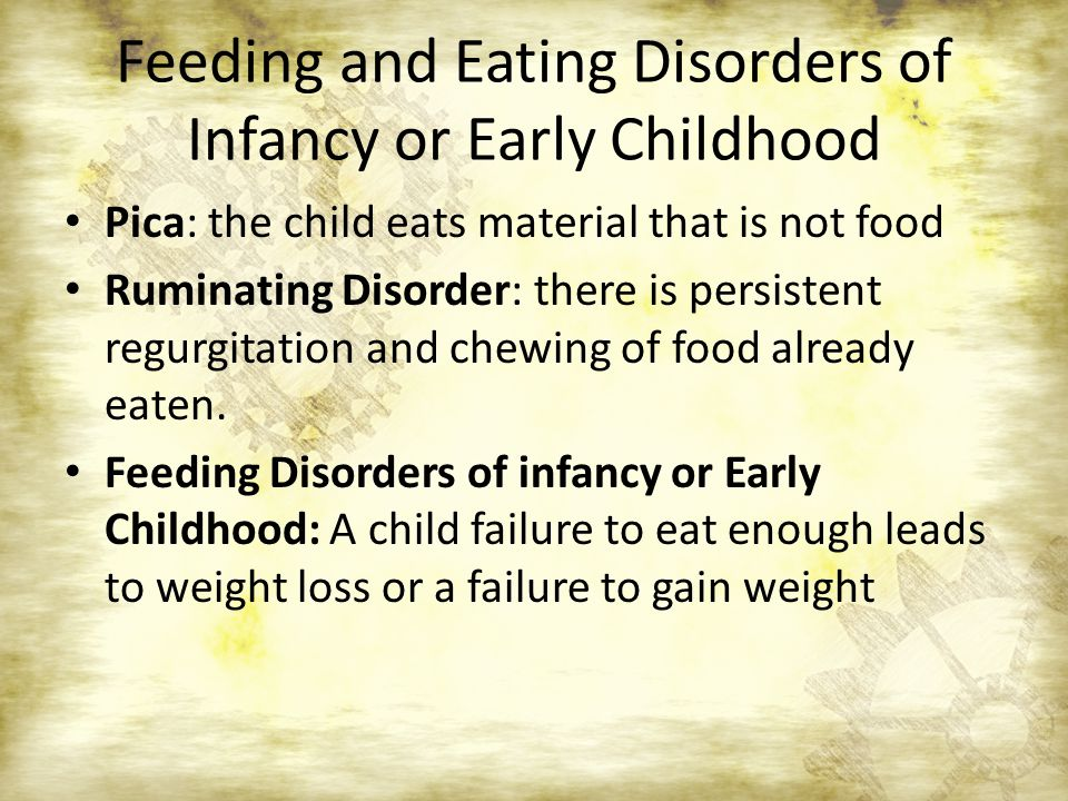 Feeding and Eating Disorders of Infancy or Early Childhood Pica: the child eats material that is not food Ruminating Disorder: there is persistent regurgitation and chewing of food already eaten.