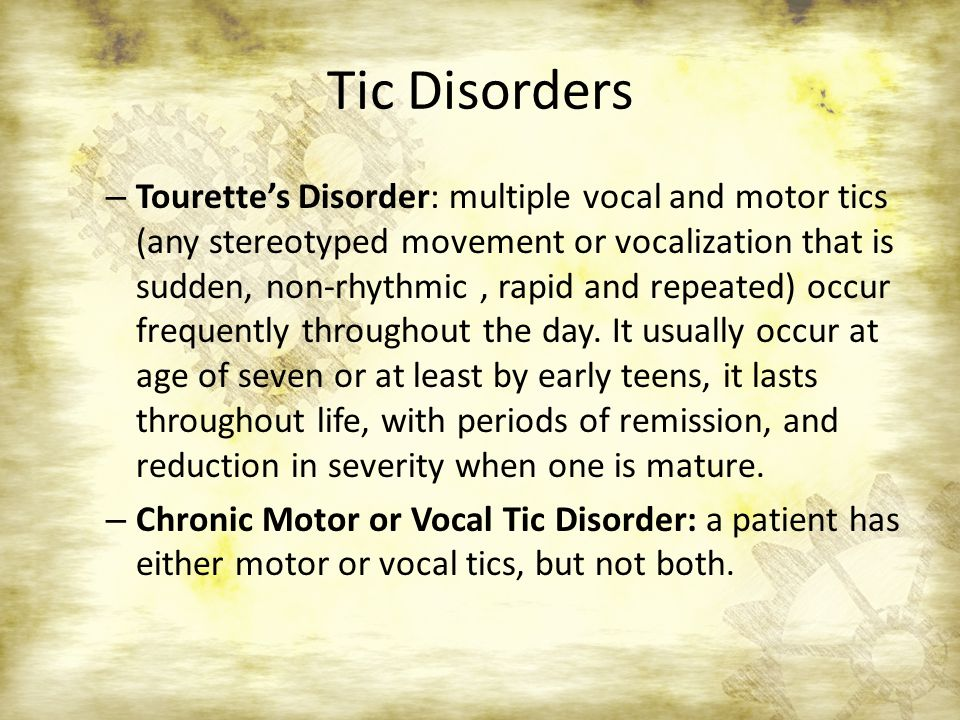 Tic Disorders – Tourette's Disorder: multiple vocal and motor tics (any stereotyped movement or vocalization that is sudden, non-rhythmic, rapid and repeated) occur frequently throughout the day.