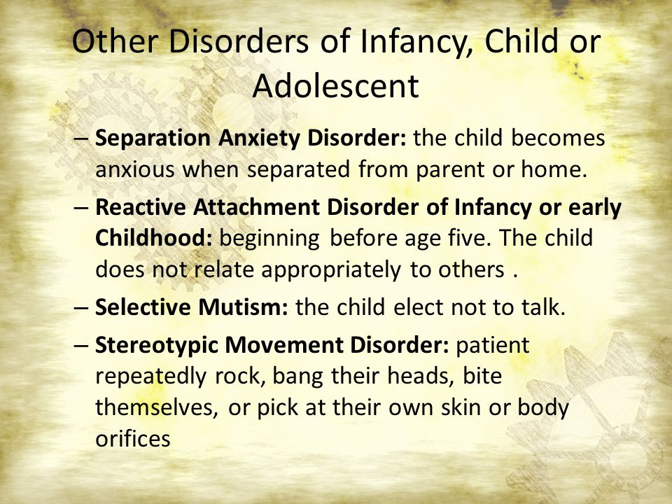 Other Disorders of Infancy, Child or Adolescent – Separation Anxiety Disorder: the child becomes anxious when separated from parent or home. – Reactiv
