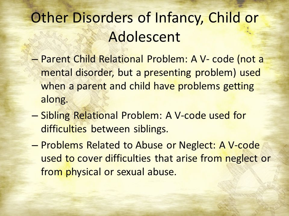 Other Disorders of Infancy, Child or Adolescent – Parent Child Relational Problem: A V- code (not a mental disorder, but a presenting problem) used wh