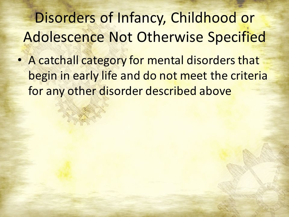 Disorders of Infancy, Childhood or Adolescence Not Otherwise Specified A catchall category for mental disorders that begin in early life and do not meet the criteria for any other disorder described above