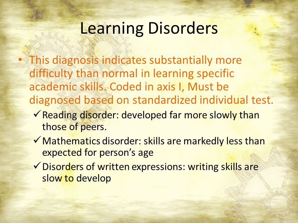 Learning Disorders This diagnosis indicates substantially more difficulty than normal in learning specific academic skills. Coded in axis I, Must be d
