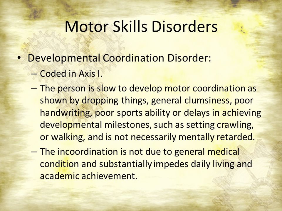 Motor Skills Disorders Developmental Coordination Disorder: – Coded in Axis I.