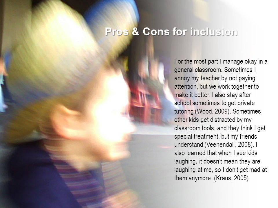 Pros & Cons for inclusion For the most part I manage okay in a general classroom.