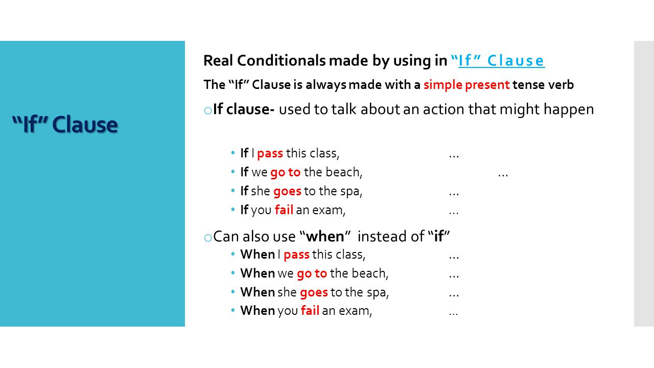 Real Conditionals made by using in If Clause The If Clause is always made with a simple present tense verb o If clause- used to talk about an action that might happen If I pass this class, … If we go to the beach, … If she goes to the spa,… If you fail an exam,...