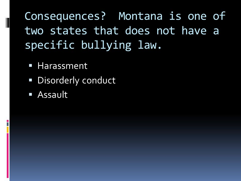 Consequences. Montana is one of two states that does not have a specific bullying law.