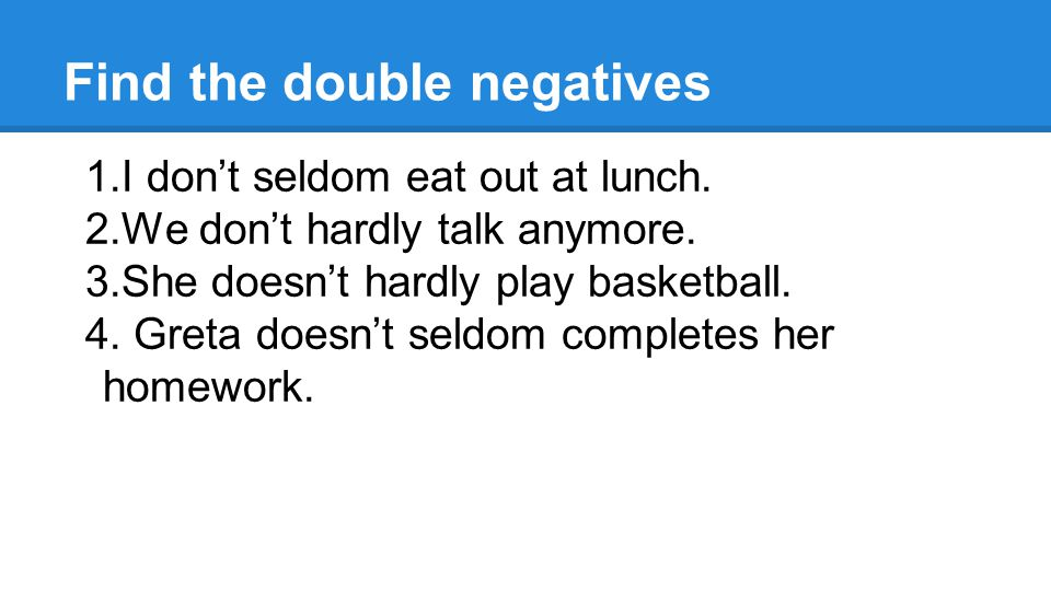 Find the double negatives 1.I don't seldom eat out at lunch.