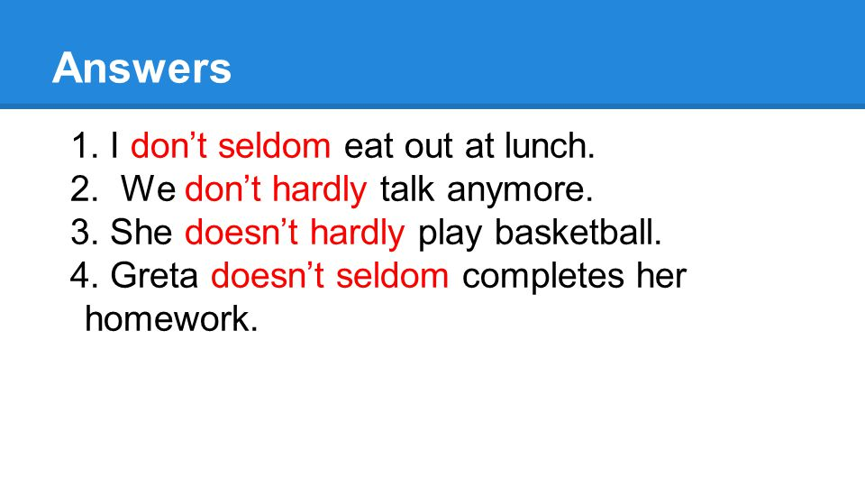 Answers 1. I don't seldom eat out at lunch. 2. We don't hardly talk anymore.