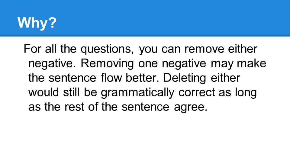 Why. For all the questions, you can remove either negative.