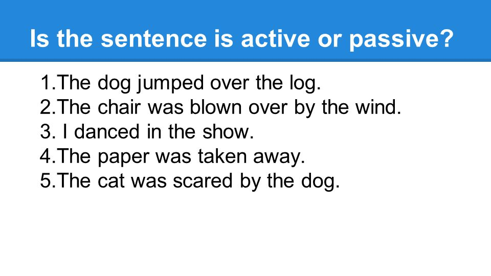 Is the sentence is active or passive. 1.The dog jumped over the log.