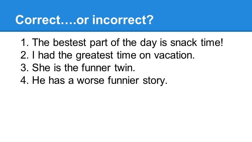 Correct….or incorrect. 1. The bestest part of the day is snack time.