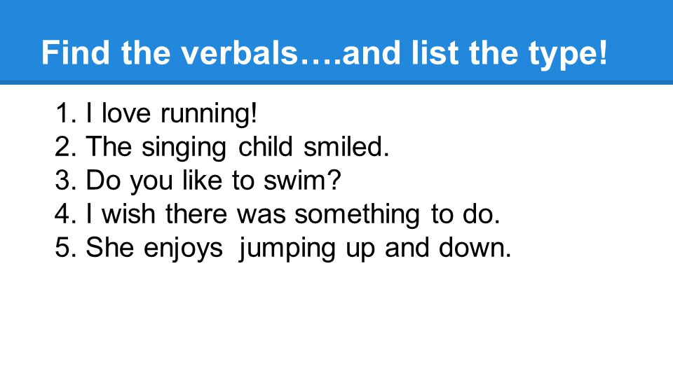 Find the verbals….and list the type. 1. I love running.