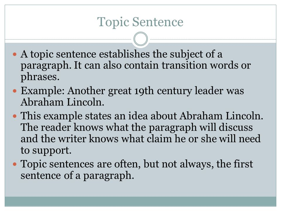 Topic Sentence A topic sentence establishes the subject of a paragraph. It can also contain transition words or phrases. Example: Another great 19th c