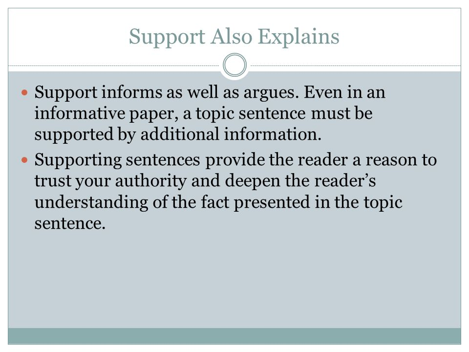 Support Also Explains Support informs as well as argues. Even in an informative paper, a topic sentence must be supported by additional information. S