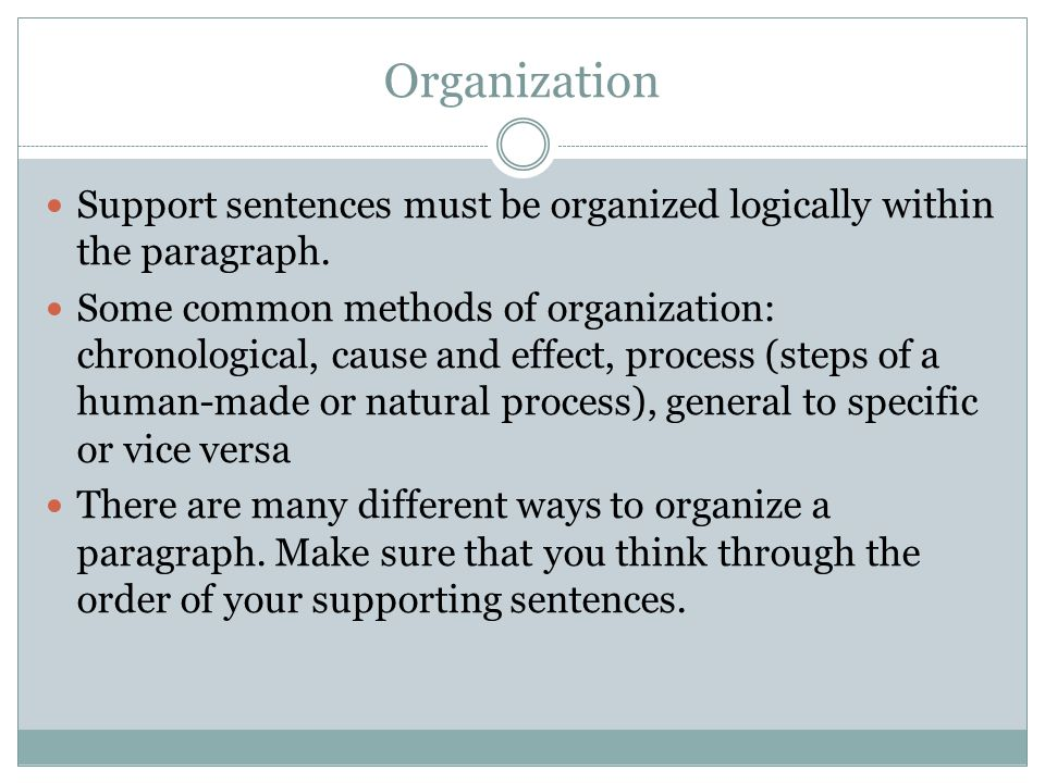 Organization Support sentences must be organized logically within the paragraph. Some common methods of organization: chronological, cause and effect,