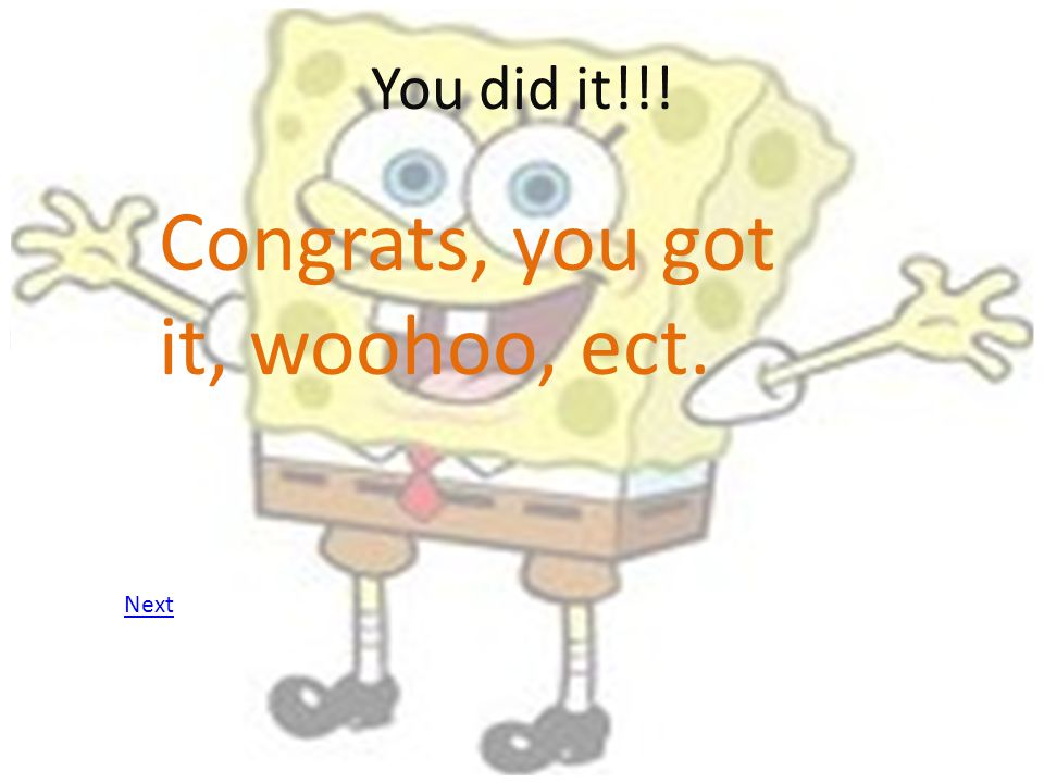You did it!!! Congrats, you got it, woohoo, ect. Next