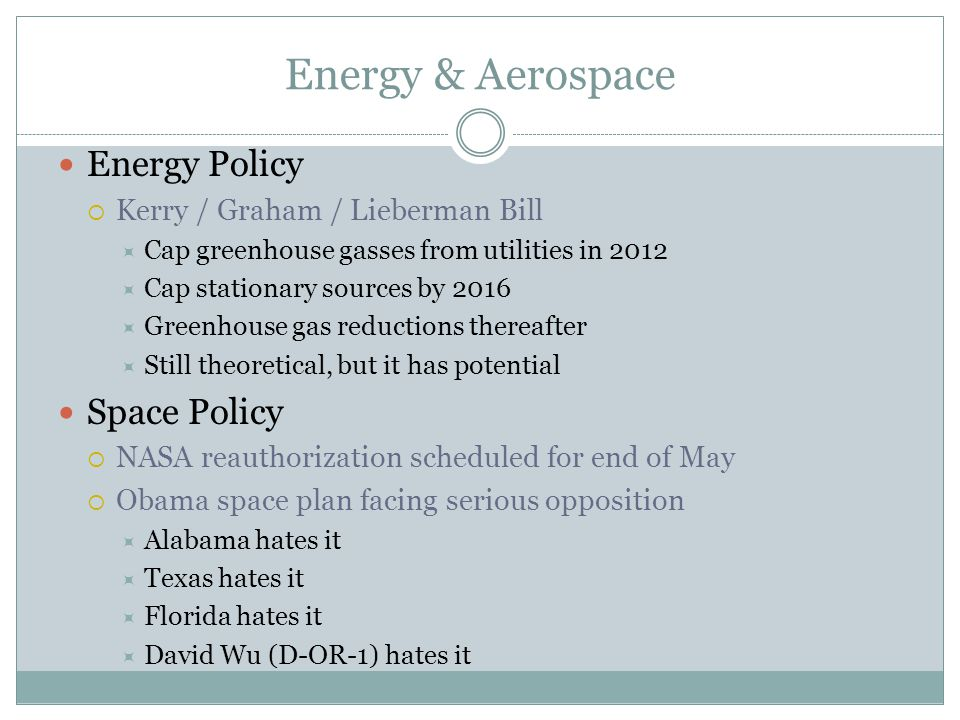 Energy & Aerospace Energy Policy  Kerry / Graham / Lieberman Bill  Cap greenhouse gasses from utilities in 2012  Cap stationary sources by 2016  Greenhouse gas reductions thereafter  Still theoretical, but it has potential Space Policy  NASA reauthorization scheduled for end of May  Obama space plan facing serious opposition  Alabama hates it  Texas hates it  Florida hates it  David Wu (D-OR-1) hates it