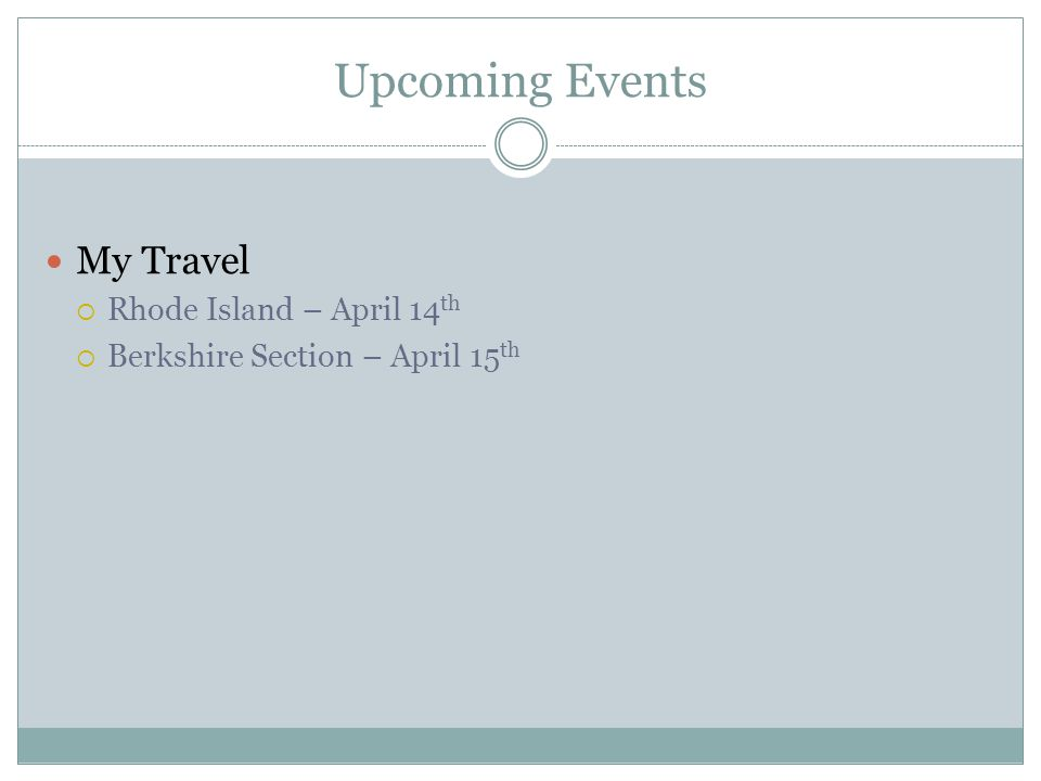 Upcoming Events My Travel  Rhode Island – April 14 th  Berkshire Section – April 15 th