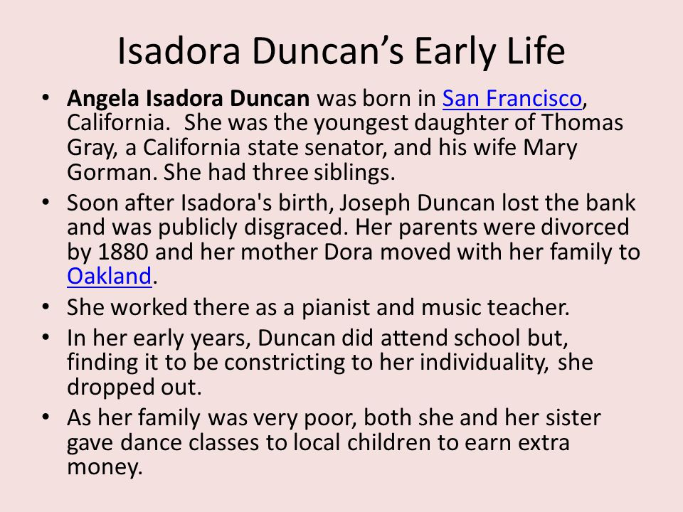 Isadora Duncan's Early Life Angela Isadora Duncan was born in San Francisco, California. She was the youngest daughter of Thomas Gray, a California st