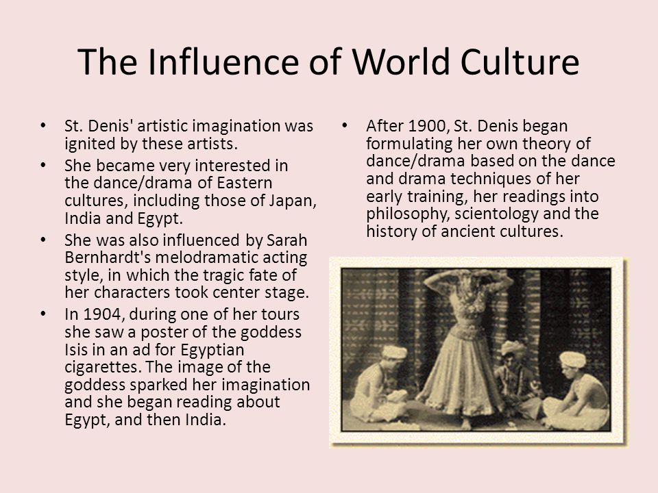 The Influence of World Culture St. Denis' artistic imagination was ignited by these artists. She became very interested in the dance/drama of Eastern
