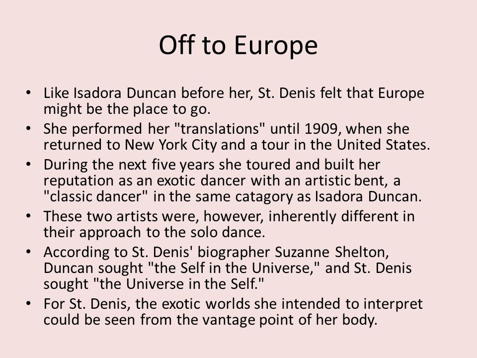 Off to Europe Like Isadora Duncan before her, St. Denis felt that Europe might be the place to go. She performed her
