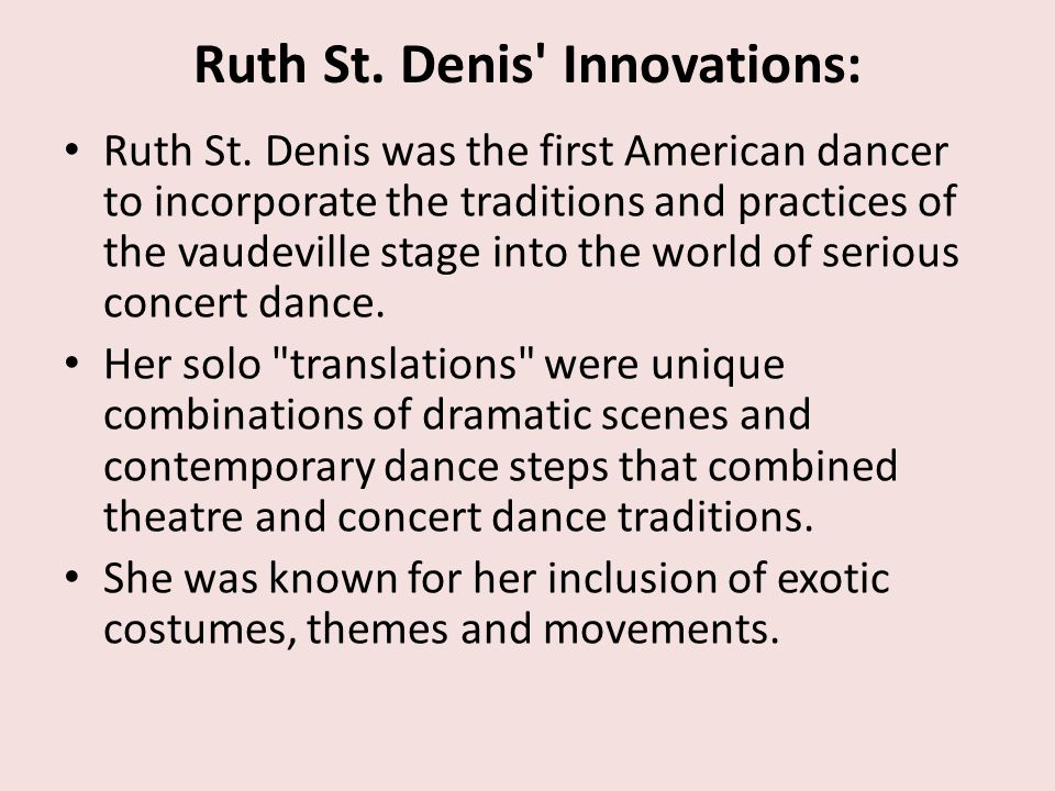 Ruth St. Denis' Innovations: Ruth St. Denis was the first American dancer to incorporate the traditions and practices of the vaudeville stage into the