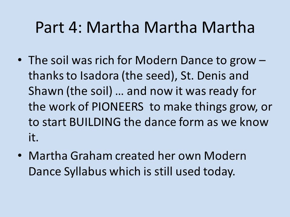 Part 4: Martha Martha Martha The soil was rich for Modern Dance to grow – thanks to Isadora (the seed), St. Denis and Shawn (the soil) … and now it wa