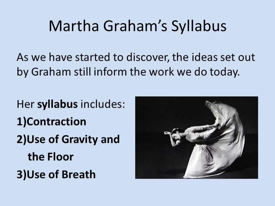 Martha Graham's Syllabus As we have started to discover, the ideas set out by Graham still inform the work we do today. Her syllabus includes: 1)Contr