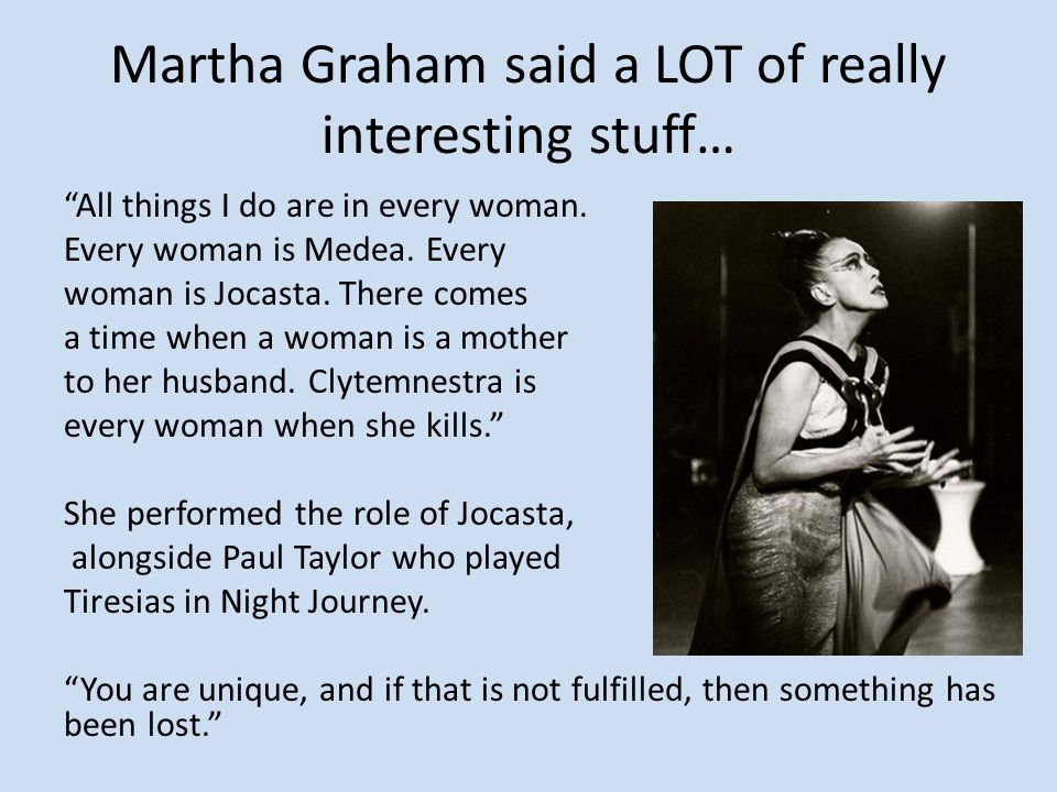 "Martha Graham said a LOT of really interesting stuff… ""All things I do are in every woman. Every woman is Medea. Every woman is Jocasta. There comes a"