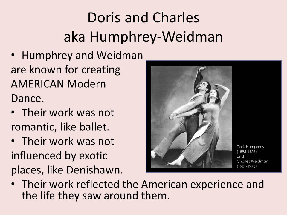Doris and Charles aka Humphrey-Weidman Humphrey and Weidman are known for creating AMERICAN Modern Dance. Their work was not romantic, like ballet. Th