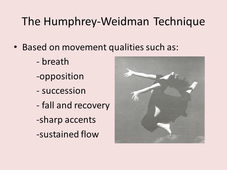 The Humphrey-Weidman Technique Based on movement qualities such as: - breath -opposition - succession - fall and recovery -sharp accents -sustained fl