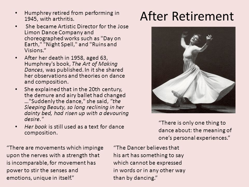 After Retirement Humphrey retired from performing in 1945, with arthritis. She became Artistic Director for the Jose Limon Dance Company and choreogra