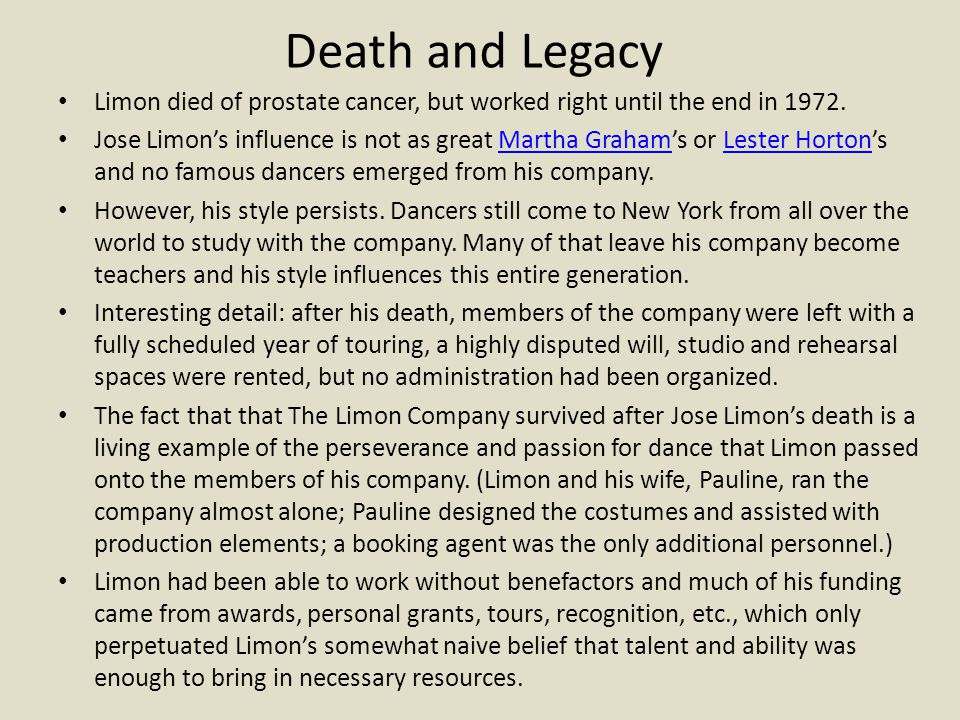 Death and Legacy Limon died of prostate cancer, but worked right until the end in 1972. Jose Limon's influence is not as great Martha Graham's or Lest