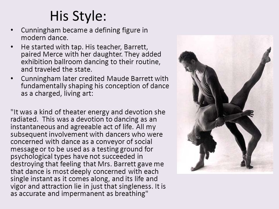 His Style: Cunningham became a defining figure in modern dance. He started with tap. His teacher, Barrett, paired Merce with her daughter. They added