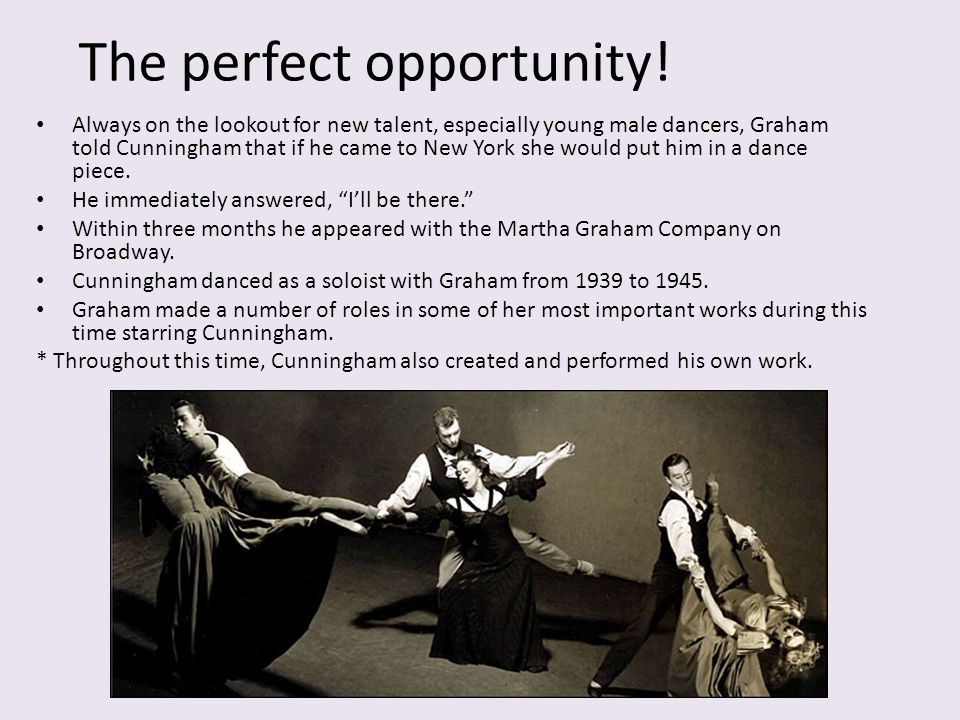 The perfect opportunity! Always on the lookout for new talent, especially young male dancers, Graham told Cunningham that if he came to New York she w