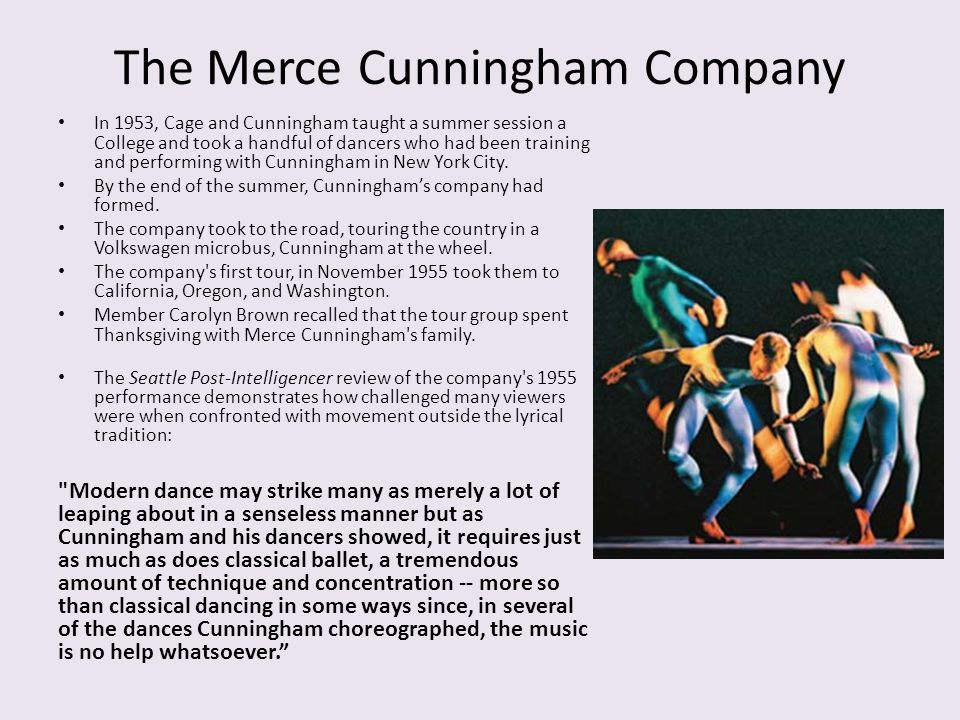 The Merce Cunningham Company In 1953, Cage and Cunningham taught a summer session a College and took a handful of dancers who had been training and pe