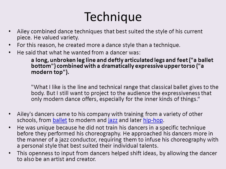 Technique Ailey combined dance techniques that best suited the style of his current piece. He valued variety. For this reason, he created more a dance