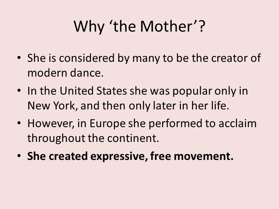 Why 'the Mother'? She is considered by many to be the creator of modern dance. In the United States she was popular only in New York, and then only la