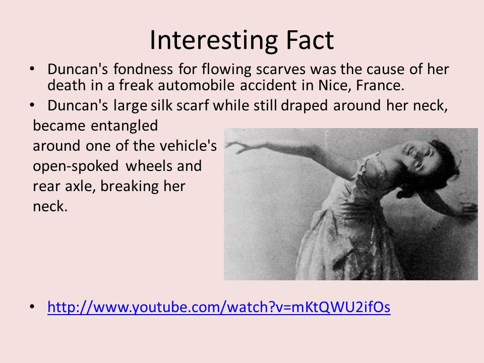 Interesting Fact Duncan's fondness for flowing scarves was the cause of her death in a freak automobile accident in Nice, France. Duncan's large silk