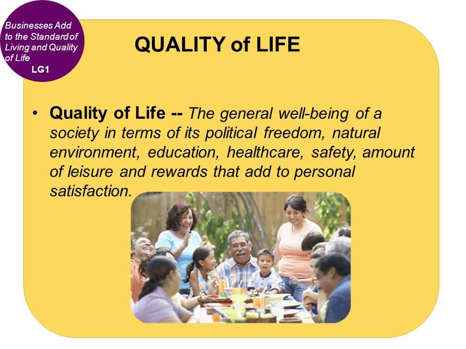 Quality of Life -- The general well-being of a society in terms of its political freedom, natural environment, education, healthcare, safety, amount o