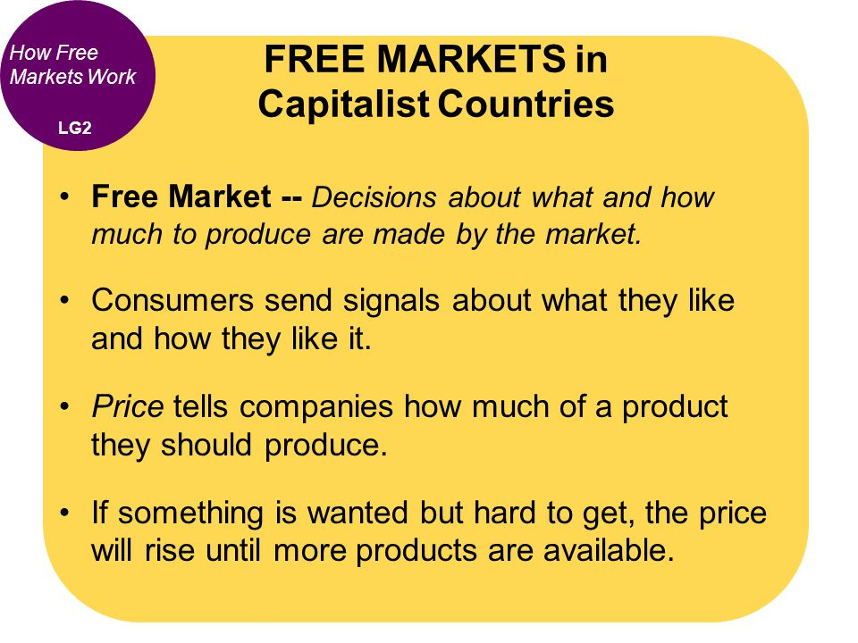 How Free Markets Work Free Market -- Decisions about what and how much to produce are made by the market. Consumers send signals about what they like