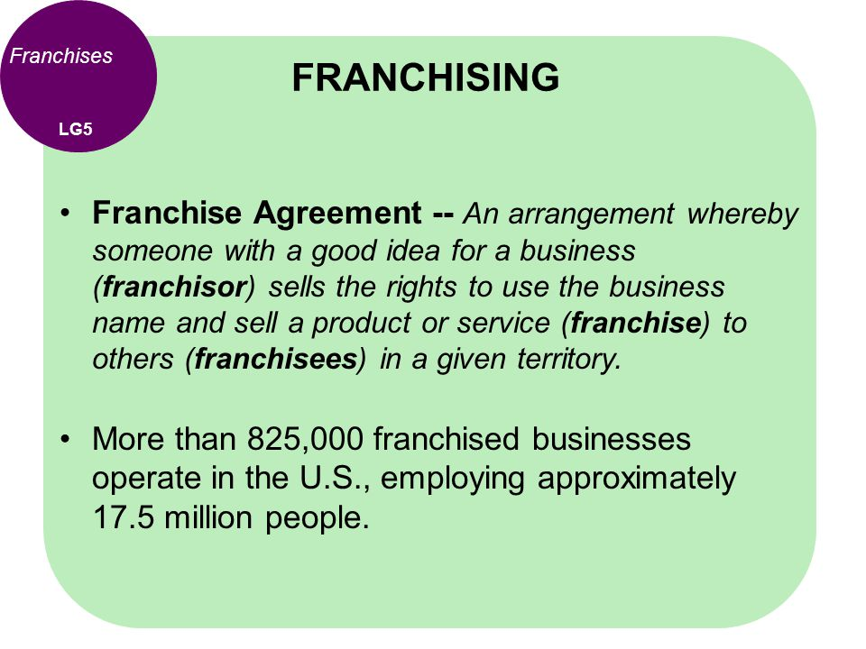 Franchises Franchise Agreement -- An arrangement whereby someone with a good idea for a business (franchisor) sells the rights to use the business nam